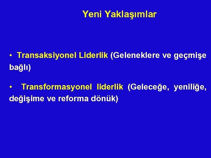 Yeni Yaklaşımlar • Transaksiyonel Liderlik (Geleneklere ve geçmişe bağlı) • Transformasyonel liderlik (Geleceğe, yeniliğe,