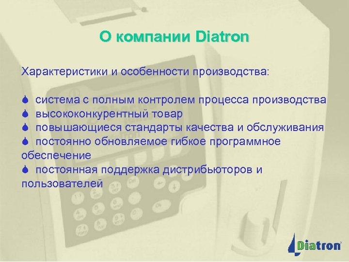 О компании Diatron Характеристики и особенности производства: S система с полным контролем процесса производства