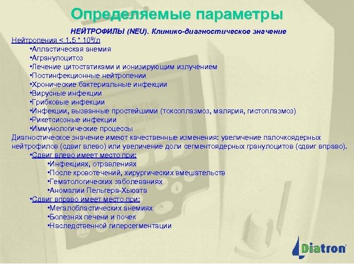 Определяемые параметры НЕЙТРОФИЛЫ (NEU). Клинико-диагностическое значение Нейтропения < 1, 5 * 109/л • Апластическая