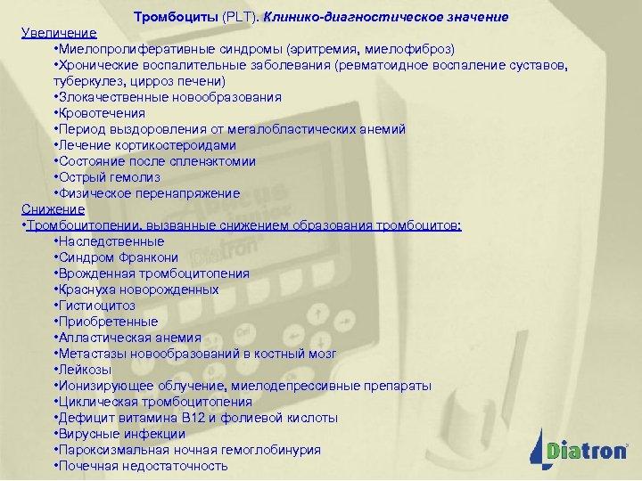 Тромбоциты (PLT). Клинико-диагностическое значение Увеличение • Миелопролиферативные синдромы (эритремия, миелофиброз) • Хронические воспалительные заболевания