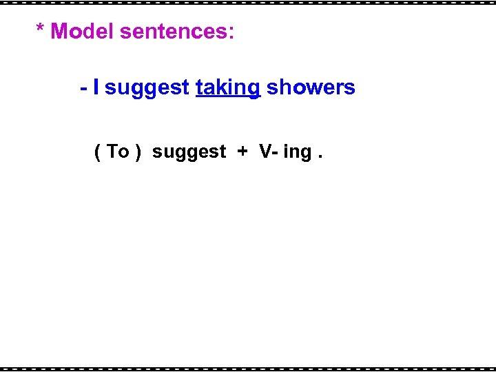 * Model sentences: - I suggest taking showers ( To ) suggest + V-