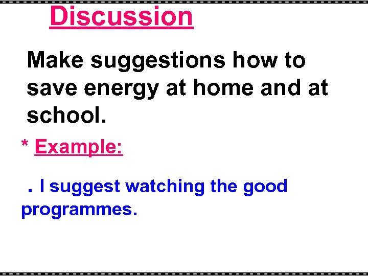 Discussion Make suggestions how to save energy at home and at school. * Example: