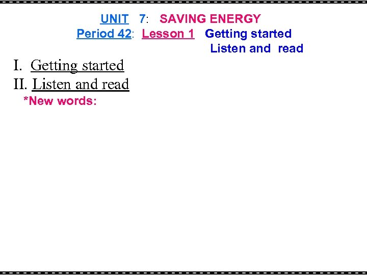 UNIT 7: SAVING ENERGY Period 42: Lesson 1 Getting started Listen and read I.
