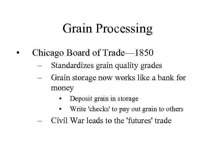 Grain Processing • Chicago Board of Trade— 1850 – – Standardizes grain quality grades