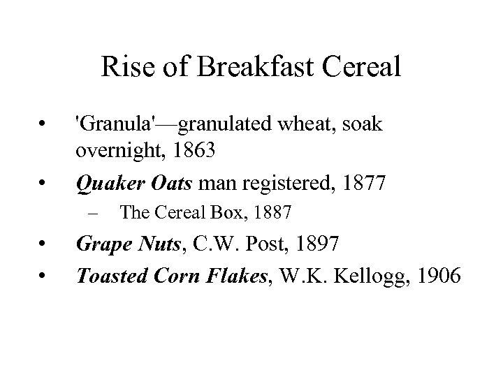 Rise of Breakfast Cereal • • 'Granula'—granulated wheat, soak overnight, 1863 Quaker Oats man