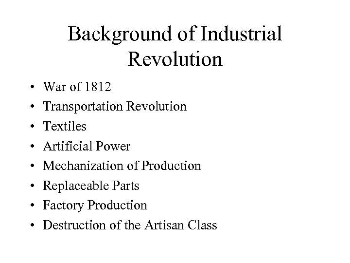 Background of Industrial Revolution • • War of 1812 Transportation Revolution Textiles Artificial Power