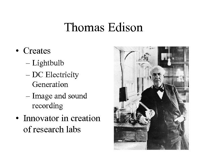 Thomas Edison • Creates – Lightbulb – DC Electricity Generation – Image and sound