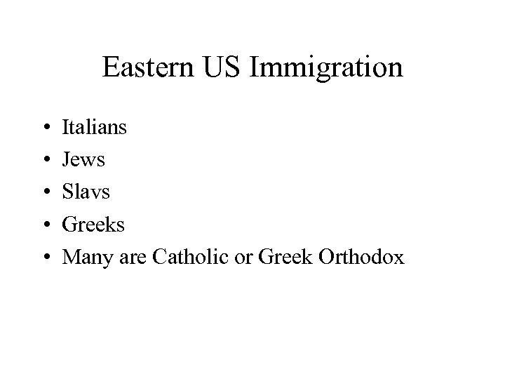 Eastern US Immigration • • • Italians Jews Slavs Greeks Many are Catholic or