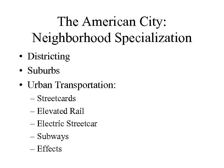 The American City: Neighborhood Specialization • Districting • Suburbs • Urban Transportation: – Streetcards