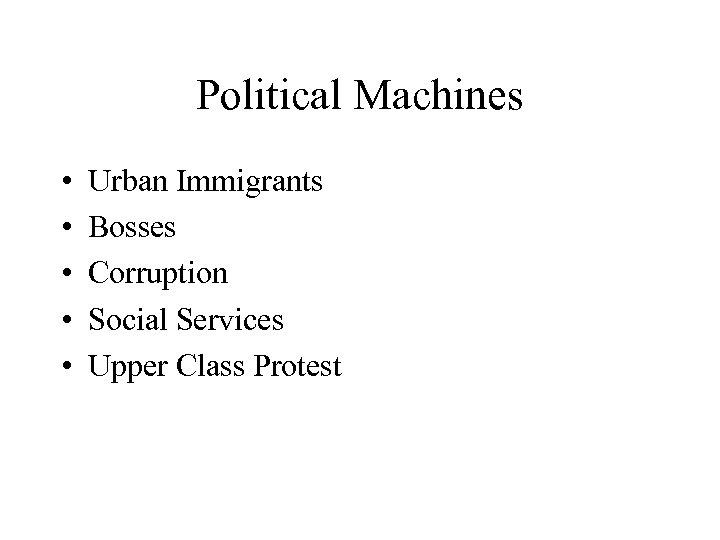 Political Machines • • • Urban Immigrants Bosses Corruption Social Services Upper Class Protest
