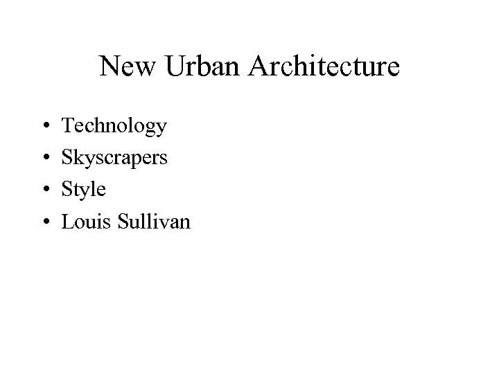 New Urban Architecture • • Technology Skyscrapers Style Louis Sullivan