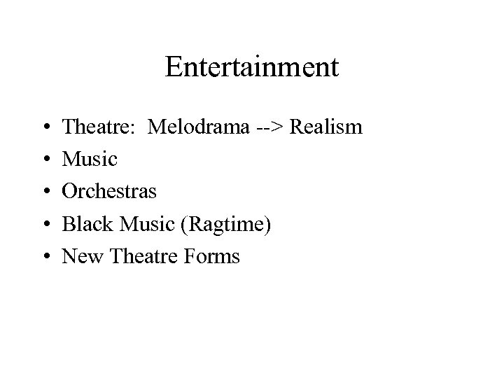 Entertainment • • • Theatre: Melodrama --> Realism Music Orchestras Black Music (Ragtime) New