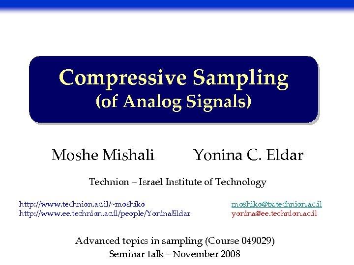 Compressive Sampling (of Analog Signals) Moshe Mishali Yonina C. Eldar Technion – Israel Institute
