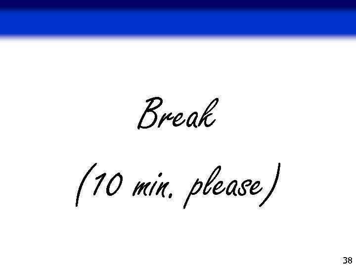 Break (10 min. please) 38