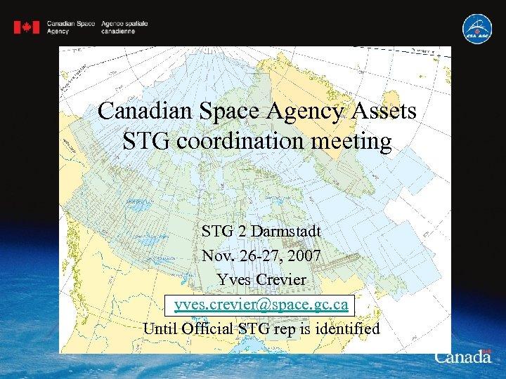 Canadian Space Agency Assets STG coordination meeting STG 2 Darmstadt Nov. 26 -27, 2007