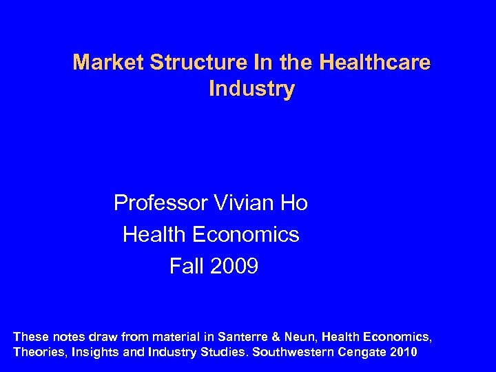 Market Structure In the Healthcare Industry Professor Vivian Ho Health Economics Fall 2009 These