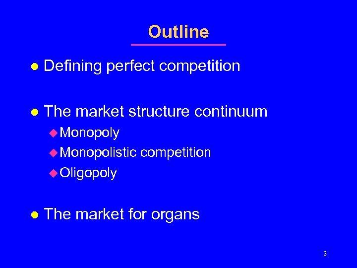 Outline l Defining perfect competition l The market structure continuum u Monopoly u Monopolistic