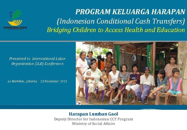 PROGRAM KELUARGA HARAPAN (Indonesian Conditional Cash Transfers) Bridging Children to Access Health and Education
