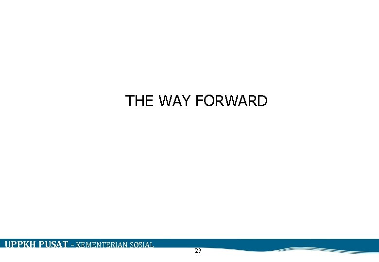 THE WAY FORWARD UPPKH PUSAT – KEMENTERIAN SOSIAL 23
