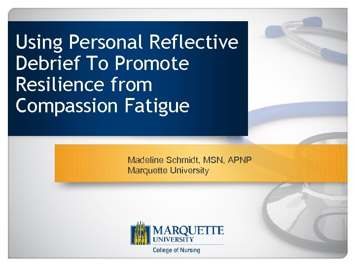 Using Personal Reflective Debrief To Promote Resilience from Compassion Fatigue Madeline Schmidt, MSN, APNP