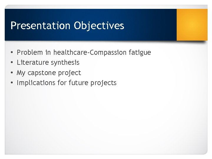 Presentation Objectives • • Problem in healthcare-Compassion fatigue Literature synthesis My capstone project Implications