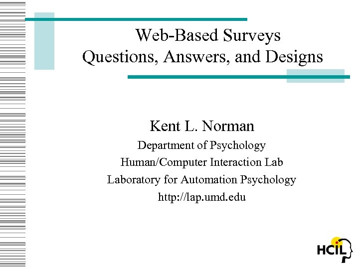 Web-Based Surveys Questions, Answers, and Designs Kent L. Norman Department of Psychology Human/Computer Interaction