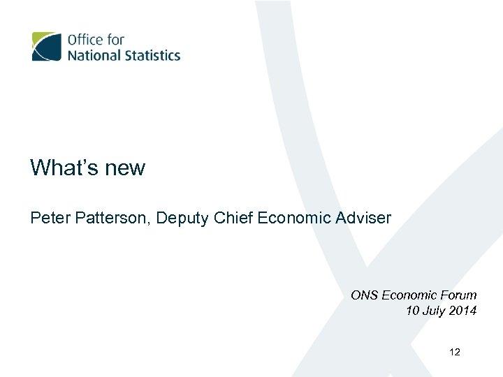 What's new Peter Patterson, Deputy Chief Economic Adviser ONS Economic Forum 10 July 2014