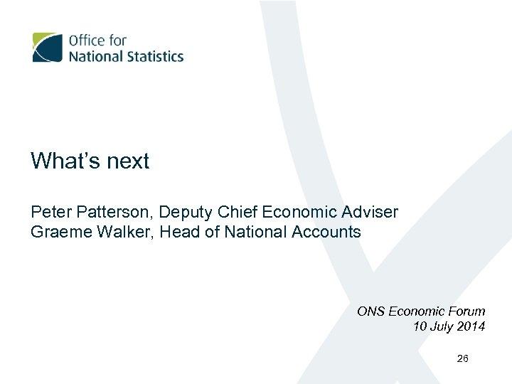 What's next Peter Patterson, Deputy Chief Economic Adviser Graeme Walker, Head of National Accounts