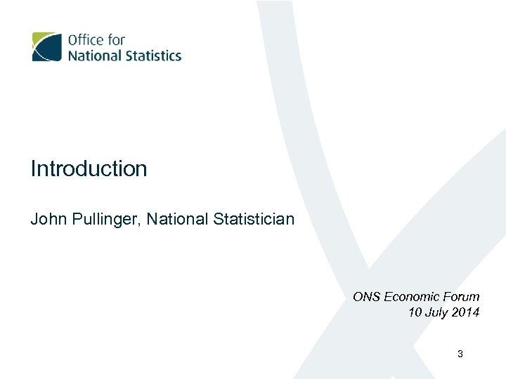 Introduction John Pullinger, National Statistician ONS Economic Forum 10 July 2014 3