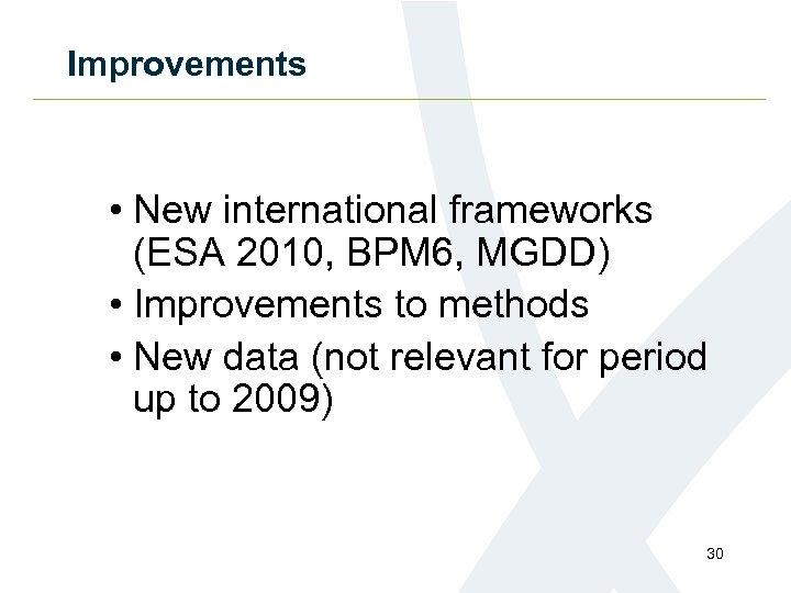Improvements • New international frameworks (ESA 2010, BPM 6, MGDD) • Improvements to methods