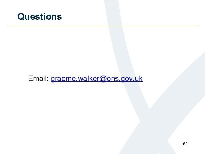 Questions Email: graeme. walker@ons. gov. uk 50