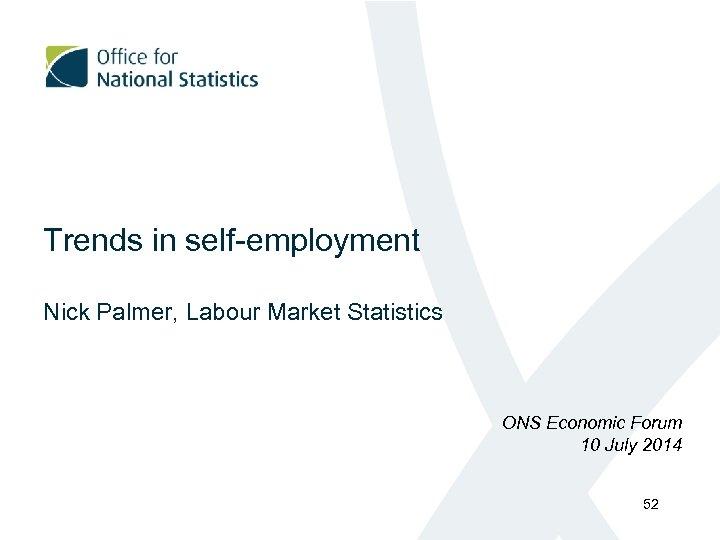 Trends in self-employment Nick Palmer, Labour Market Statistics ONS Economic Forum 10 July 2014