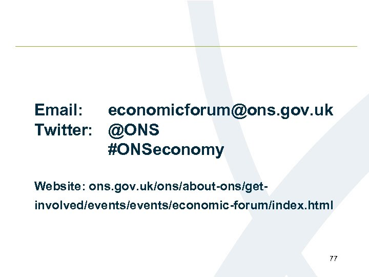 Email: economicforum@ons. gov. uk Twitter: @ONS #ONSeconomy Website: ons. gov. uk/ons/about-ons/getinvolved/events/economic-forum/index. html 77