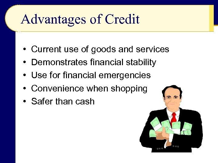 Advantages of Credit • • • Current use of goods and services Demonstrates financial