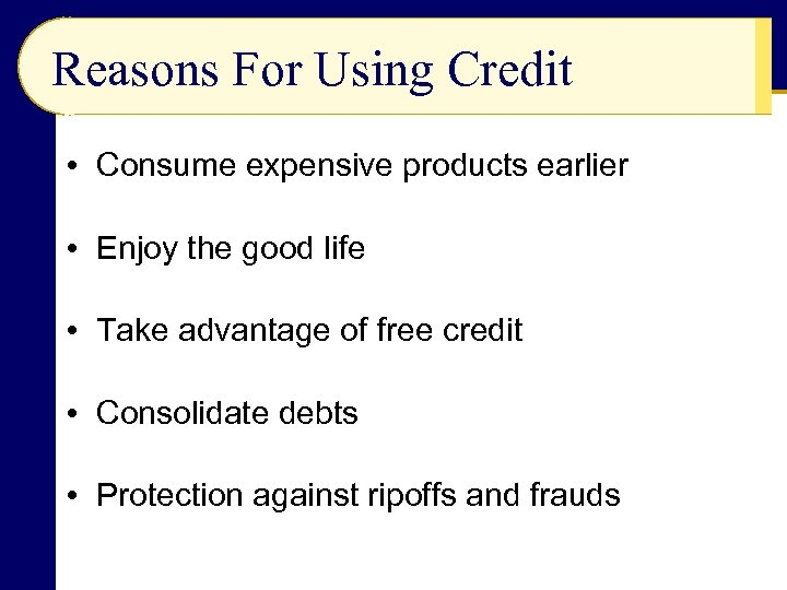 Reasons For Using Credit • Consume expensive products earlier • Enjoy the good life