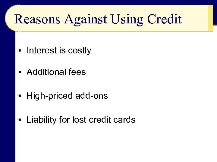 Reasons Against Using Credit • Interest is costly • Additional fees • High-priced add-ons