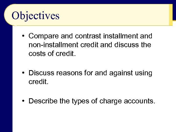 Objectives • Compare and contrast installment and non-installment credit and discuss the costs of