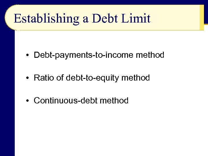 Establishing a Debt Limit • Debt-payments-to-income method • Ratio of debt-to-equity method • Continuous-debt