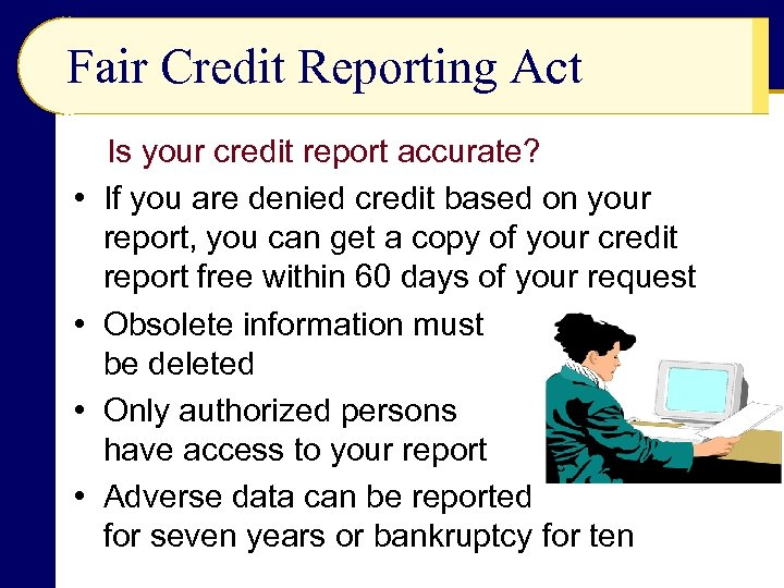 Fair Credit Reporting Act • • Is your credit report accurate? If you are