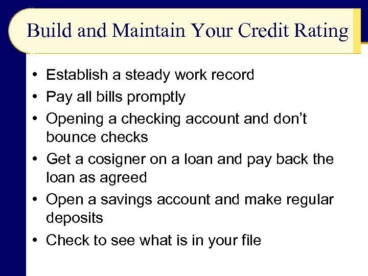Build and Maintain Your Credit Rating • Establish a steady work record • Pay