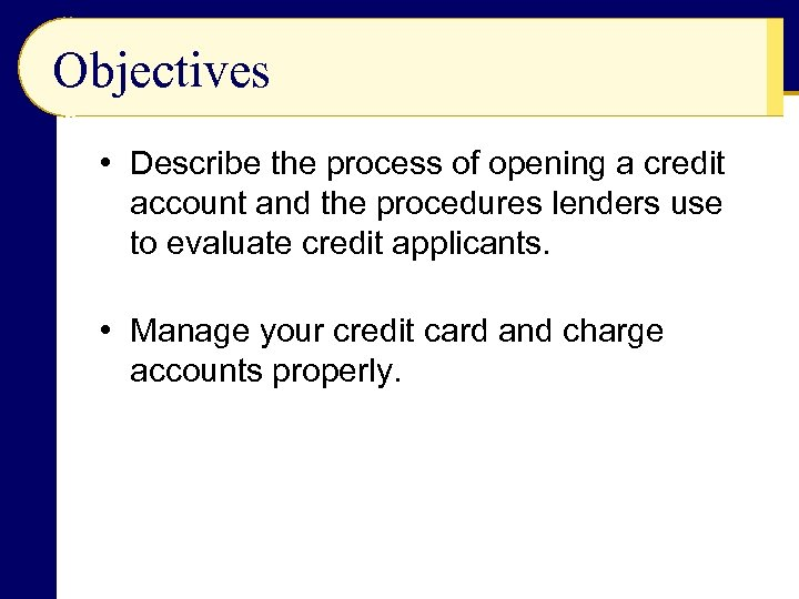 Objectives • Describe the process of opening a credit account and the procedures lenders