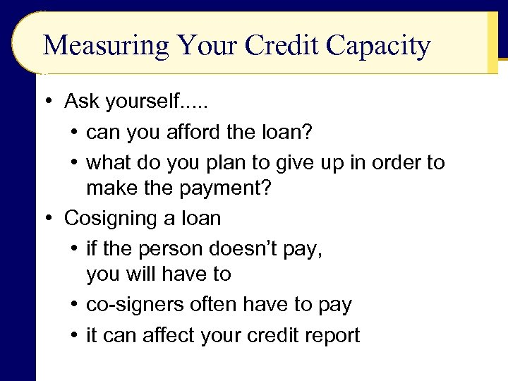 Measuring Your Credit Capacity • Ask yourself. . . • can you afford the