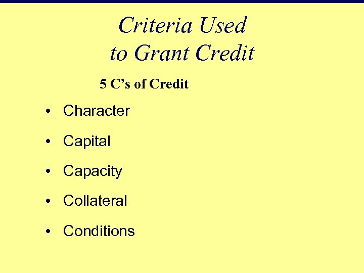 Criteria Used to Grant Credit 5 C's of Credit • Character • Capital •