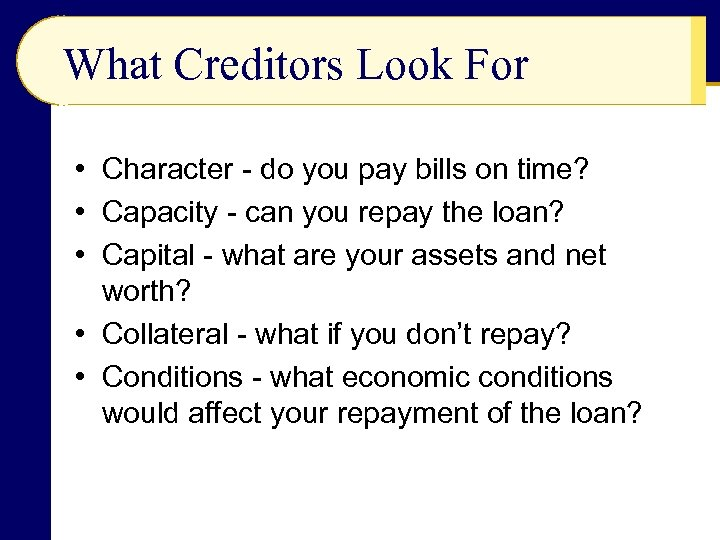 What Creditors Look For • Character - do you pay bills on time? •