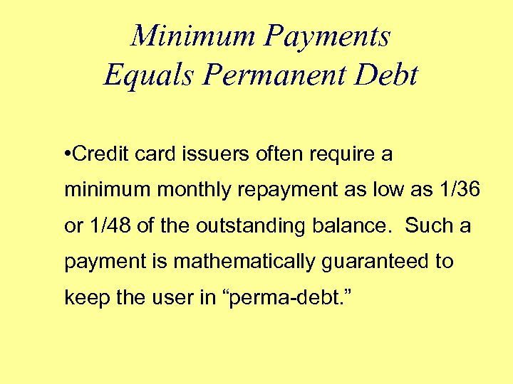 Minimum Payments Equals Permanent Debt • Credit card issuers often require a minimum monthly
