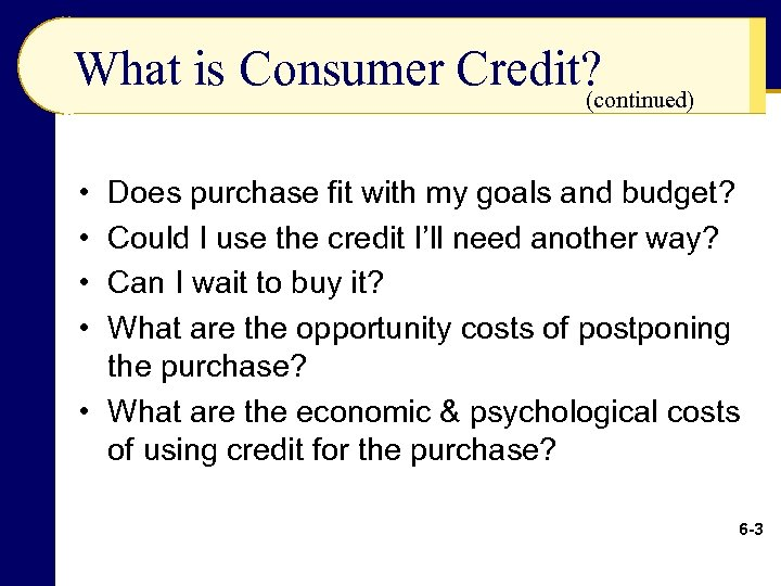 What is Consumer Credit? (continued) • • Does purchase fit with my goals and