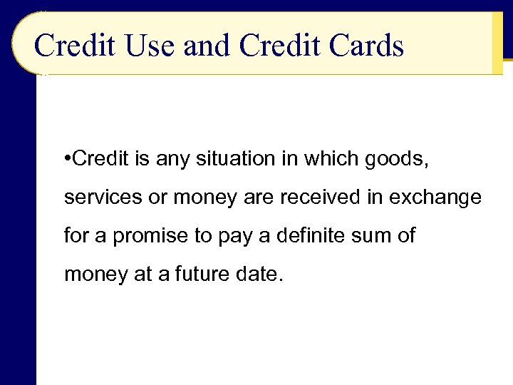 Credit Use and Credit Cards • Credit is any situation in which goods, services