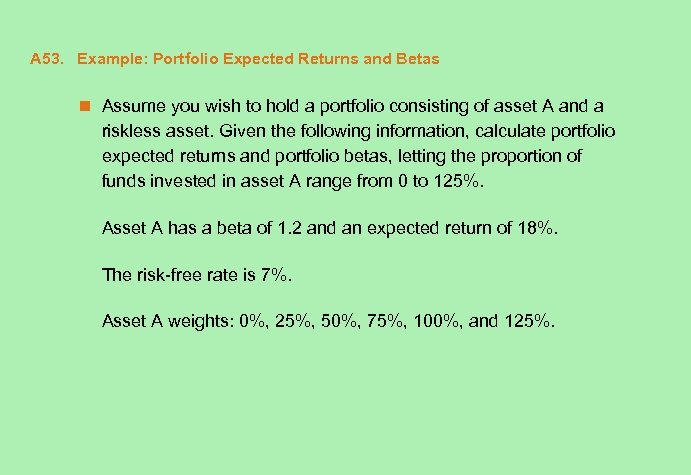 A 53. Example: Portfolio Expected Returns and Betas n Assume you wish to hold