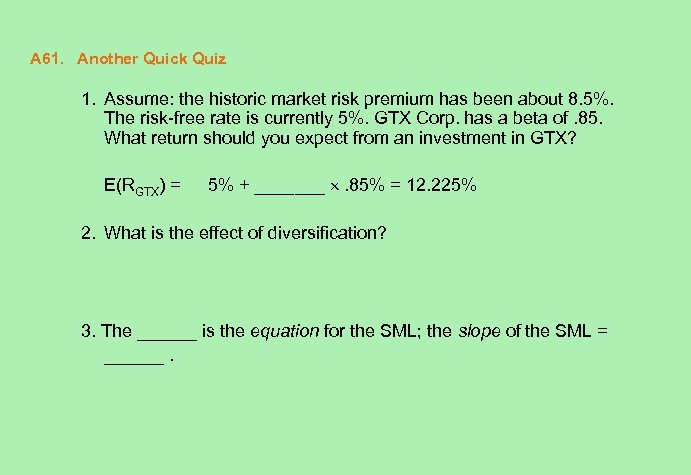 A 61. Another Quick Quiz 1. Assume: the historic market risk premium has been