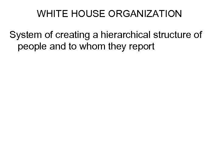 WHITE HOUSE ORGANIZATION System of creating a hierarchical structure of people and to whom